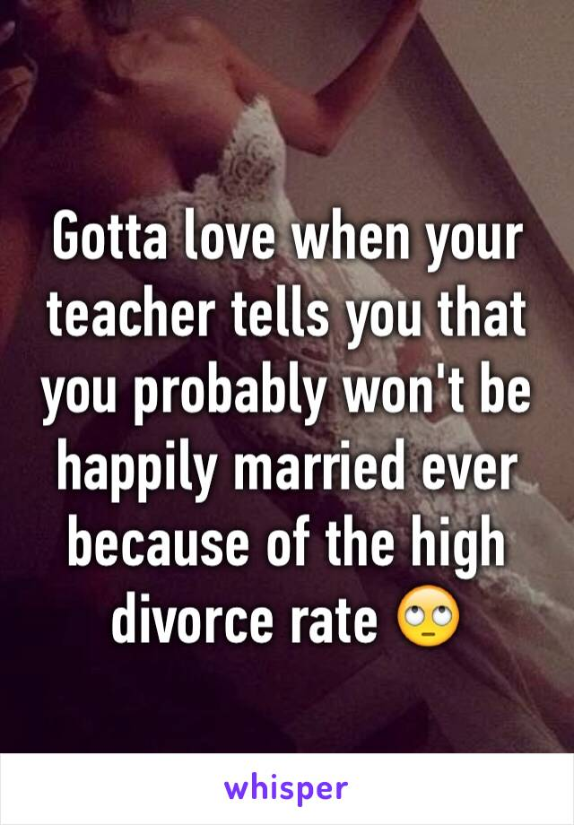 Gotta love when your teacher tells you that you probably won't be happily married ever because of the high divorce rate 🙄