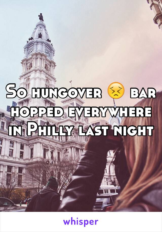 So hungover 😣 bar hopped everywhere in Philly last night