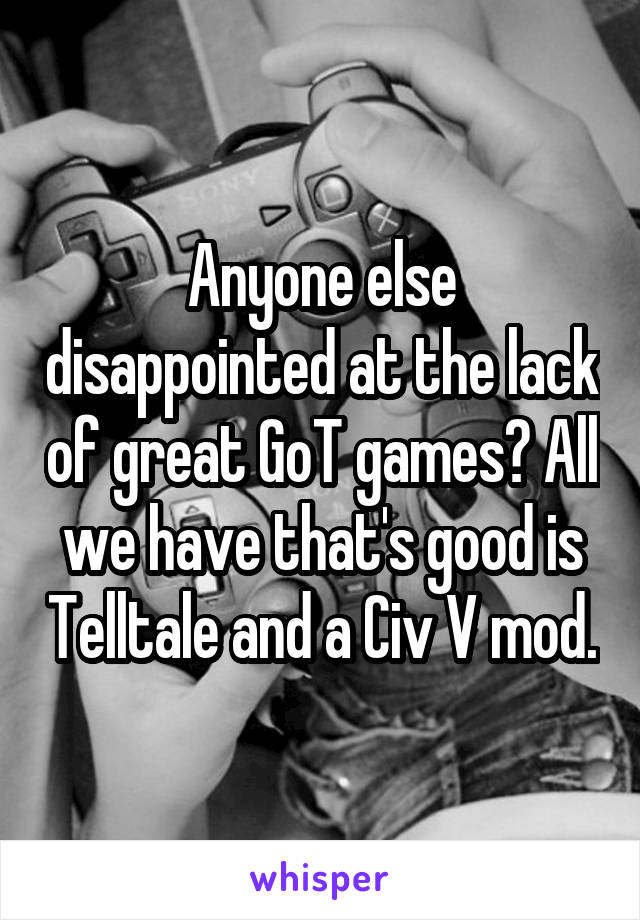 Anyone else disappointed at the lack of great GoT games? All we have that's good is Telltale and a Civ V mod.