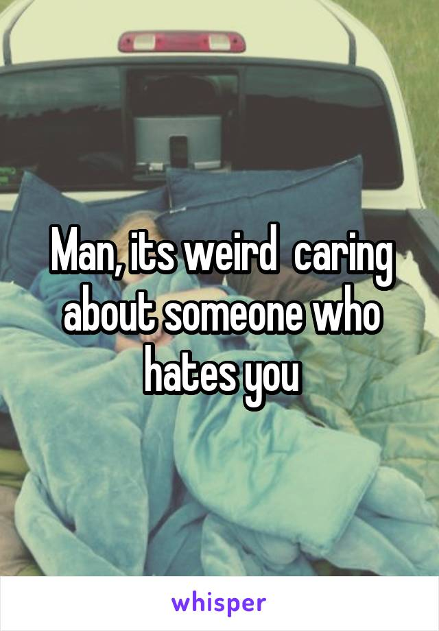 Man, its weird  caring about someone who hates you