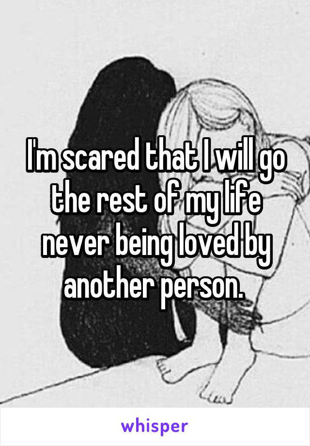 I'm scared that I will go the rest of my life never being loved by another person.