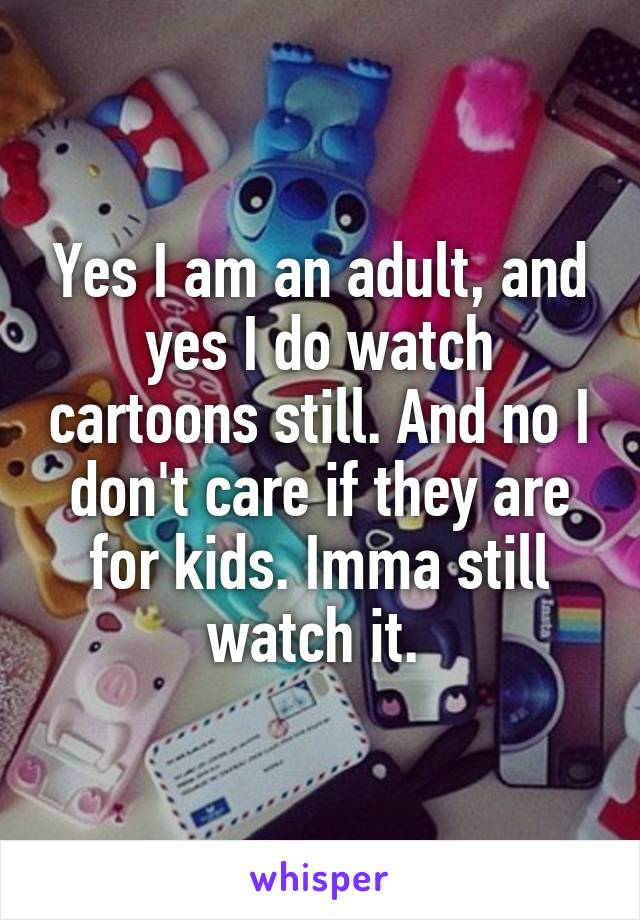 Yes I am an adult, and yes I do watch cartoons still. And no I don't care if they are for kids. Imma still watch it.