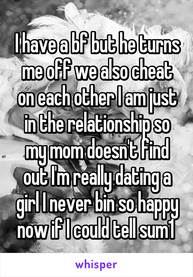 I have a bf but he turns me off we also cheat on each other I am just in the relationship so my mom doesn't find out I'm really dating a girl I never bin so happy now if I could tell sum1