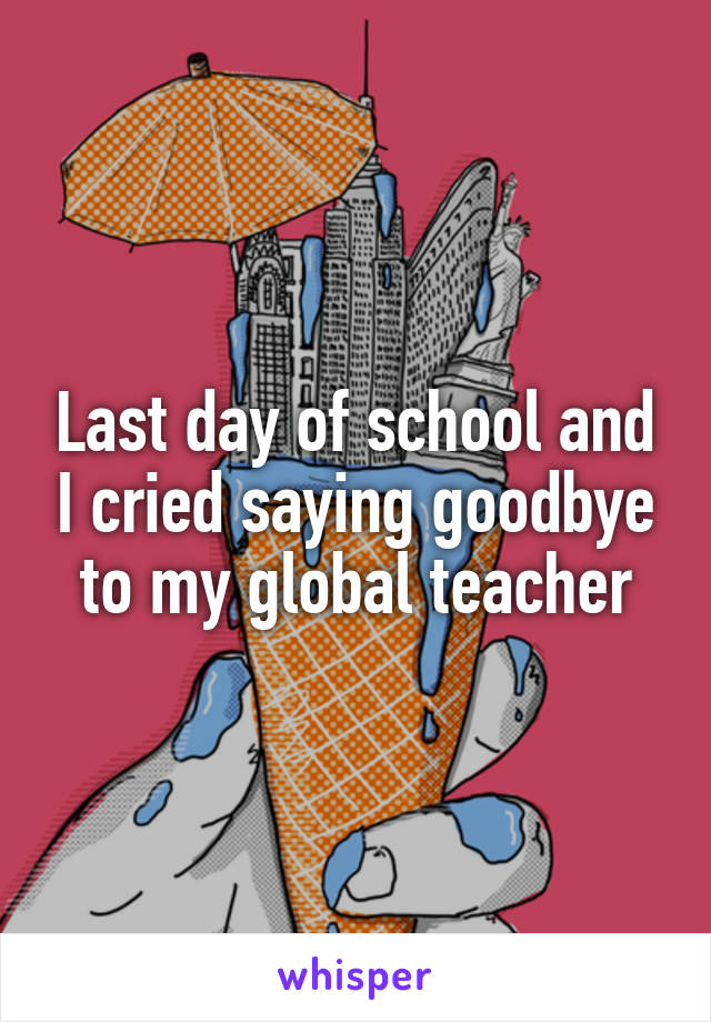 Last day of school and I cried saying goodbye to my global teacher