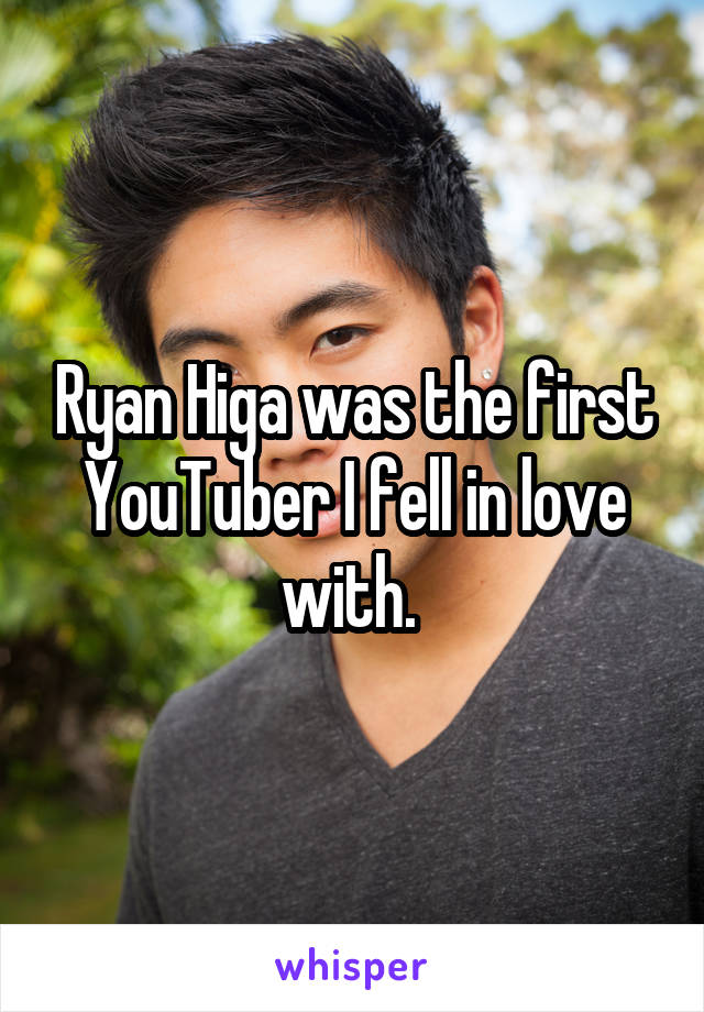 Ryan Higa was the first YouTuber I fell in love with.
