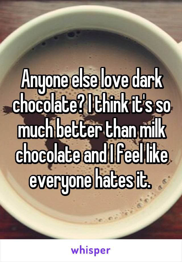 Anyone else love dark chocolate? I think it's so much better than milk chocolate and I feel like everyone hates it.
