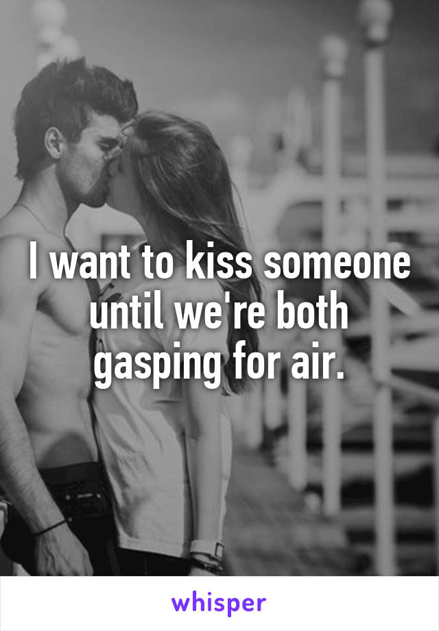 I want to kiss someone until we're both gasping for air.
