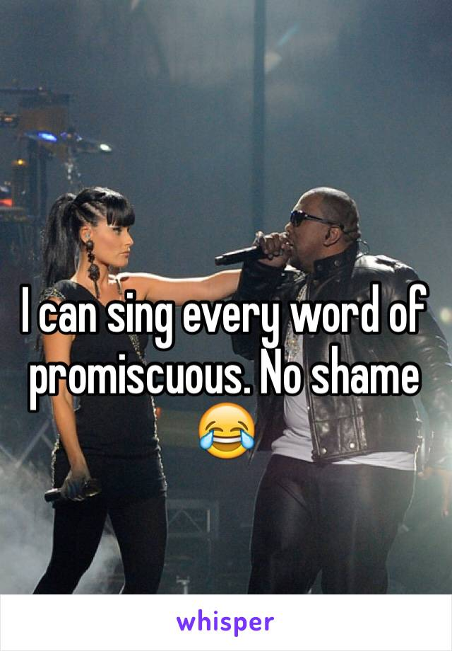 I can sing every word of promiscuous. No shame 😂