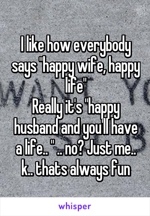 """I like how everybody says """"happy wife, happy life"""" Really it's """"happy husband and you'll have a life.. """" .. no? Just me.. k.. thats always fun"""