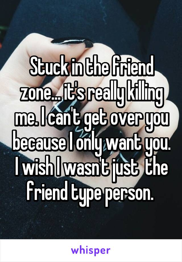 Stuck in the friend zone... it's really killing me. I can't get over you because I only want you. I wish I wasn't just  the friend type person.