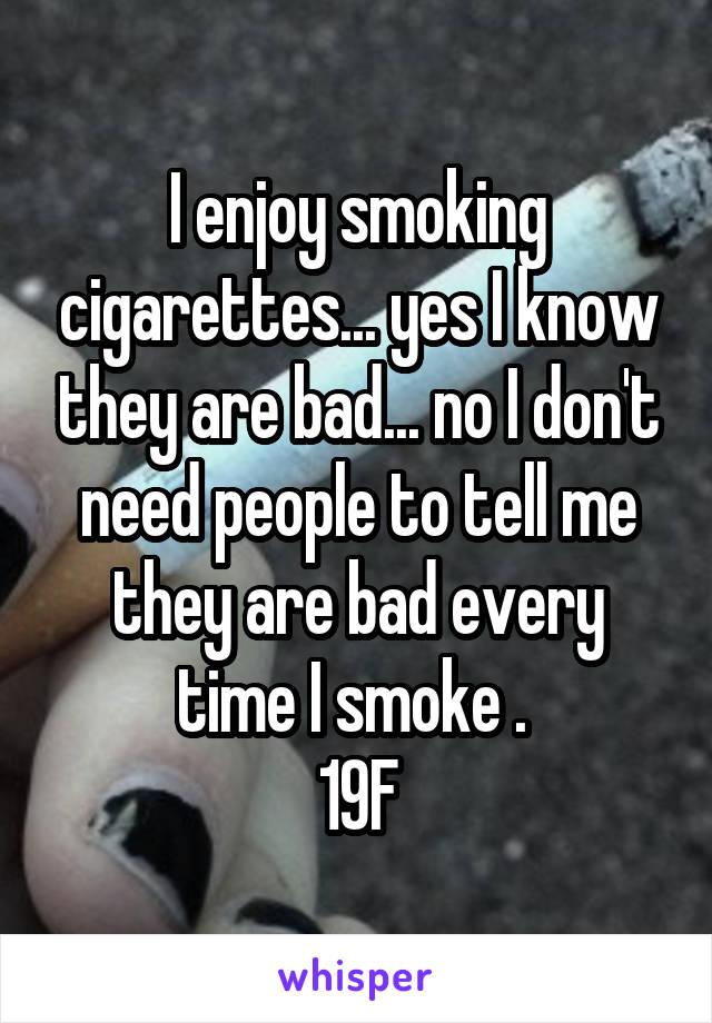 I enjoy smoking cigarettes... yes I know they are bad... no I don't need people to tell me they are bad every time I smoke .  19F