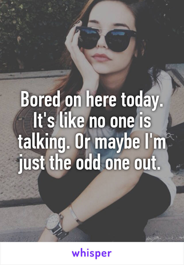 Bored on here today. It's like no one is talking. Or maybe I'm just the odd one out.