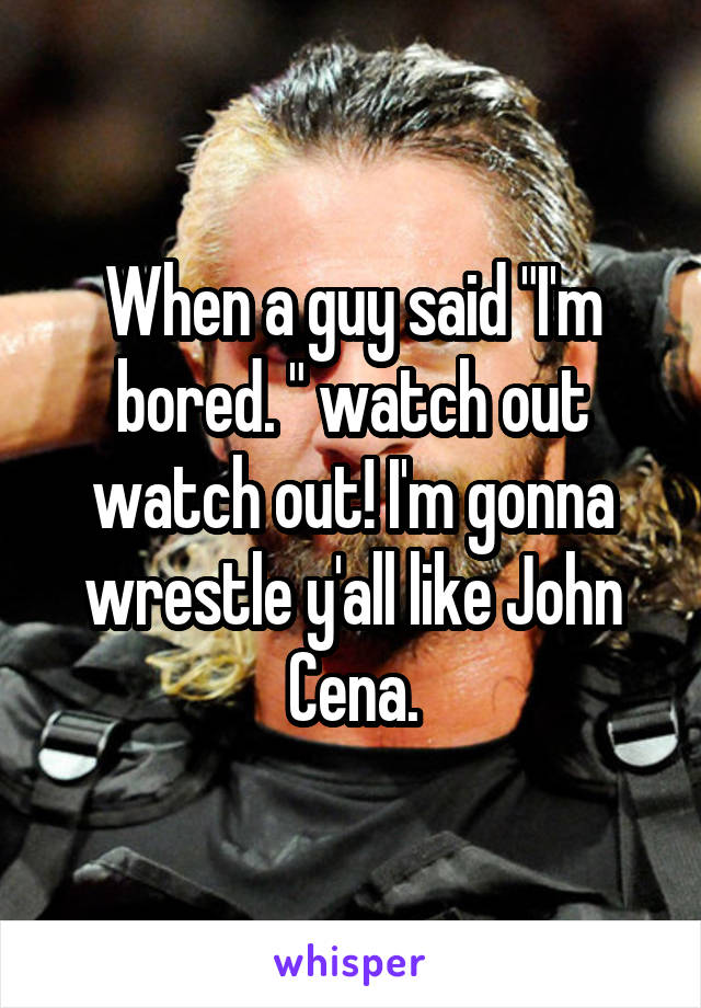 """When a guy said """"I'm bored. """" watch out watch out! I'm gonna wrestle y'all like John Cena."""