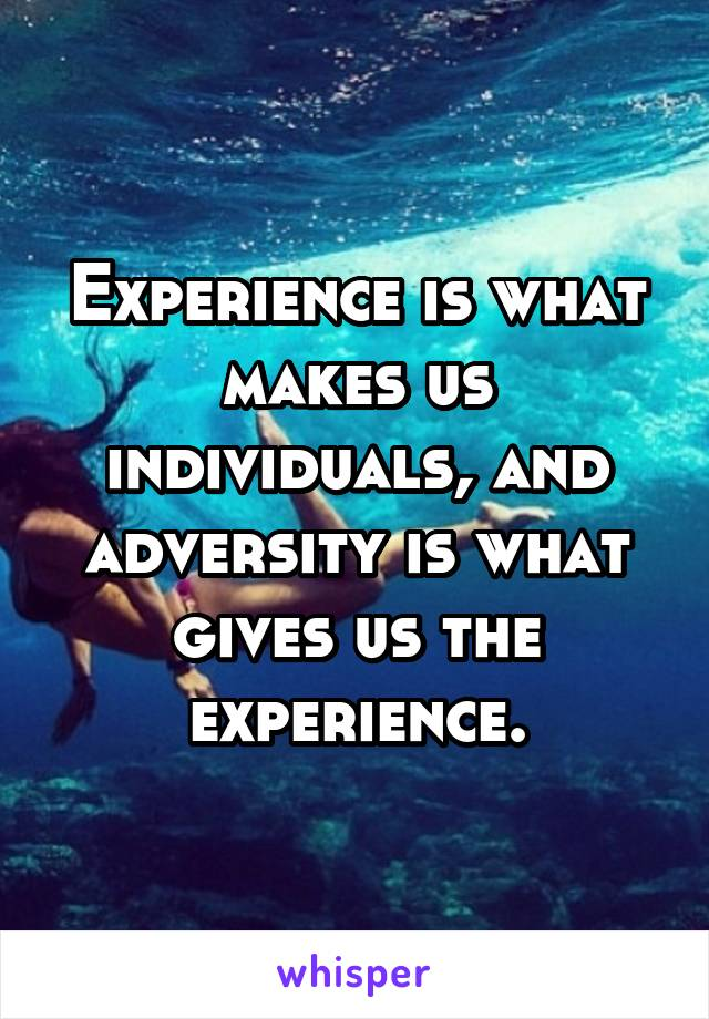 Experience is what makes us individuals, and adversity is what gives us the experience.