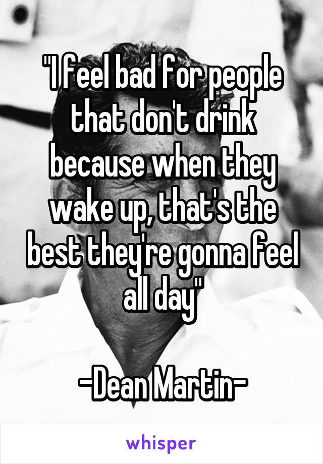 """""""I feel bad for people that don't drink because when they wake up, that's the best they're gonna feel all day""""  -Dean Martin-"""