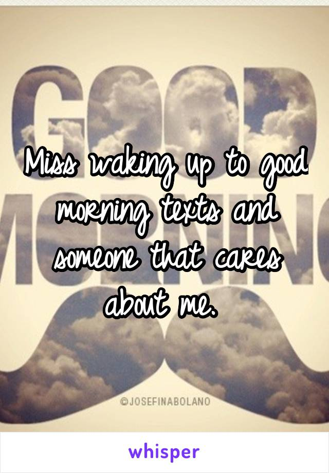 Miss waking up to good morning texts and someone that cares about me.