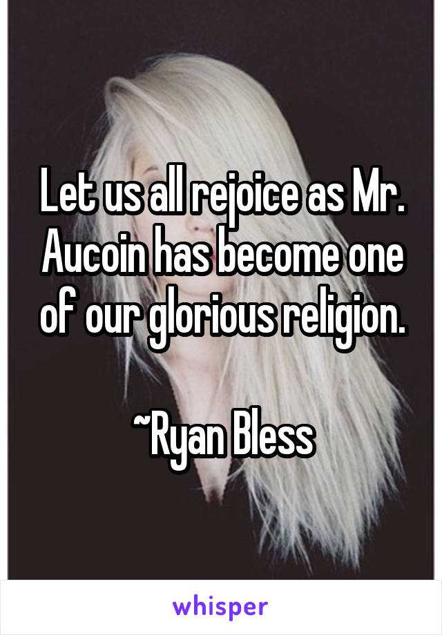 Let us all rejoice as Mr. Aucoin has become one of our glorious religion.  ~Ryan Bless