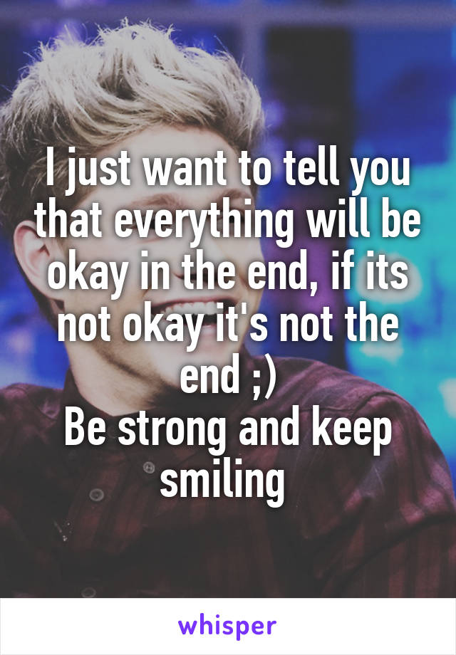 I just want to tell you that everything will be okay in the end, if its not okay it's not the end ;) Be strong and keep smiling