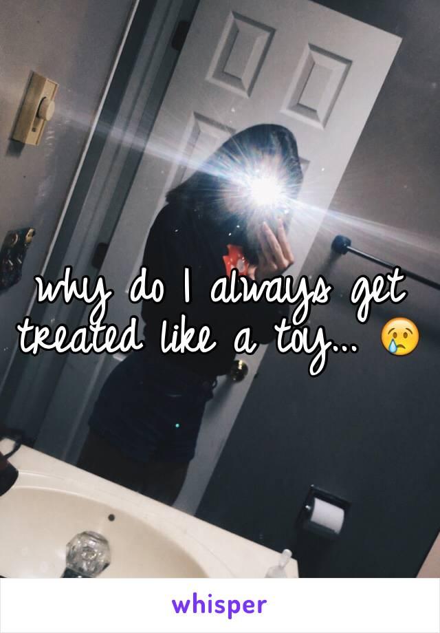 why do I always get treated like a toy... 😢