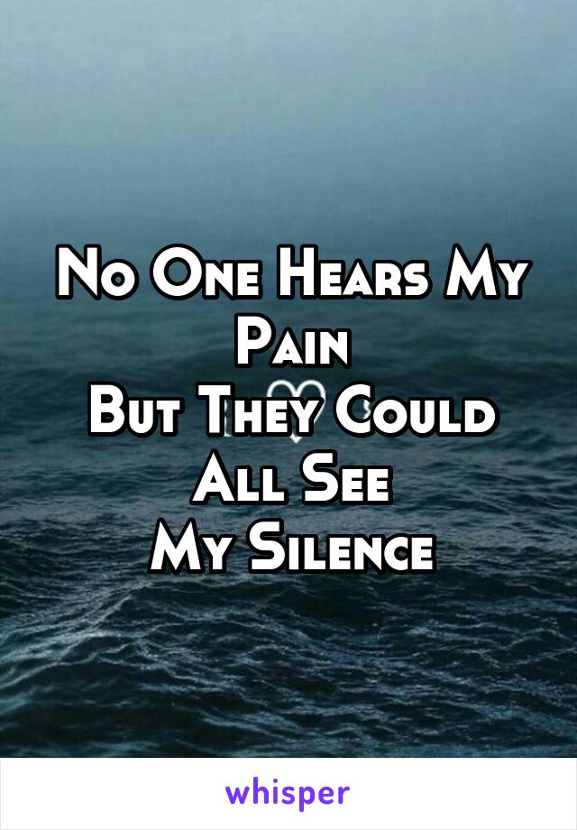 No One Hears My Pain But They Could All See My Silence
