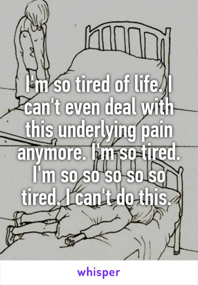 I'm so tired of life. I can't even deal with this underlying pain anymore. I'm so tired. I'm so so so so so tired. I can't do this.