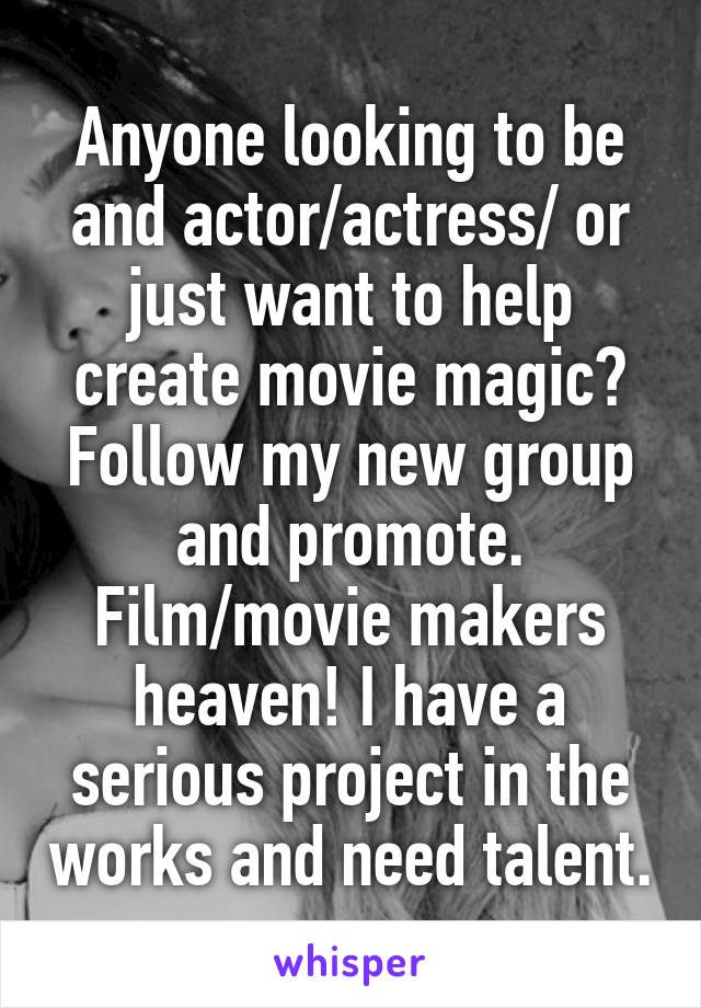 Anyone looking to be and actor/actress/ or just want to help create movie magic? Follow my new group and promote. Film/movie makers heaven! I have a serious project in the works and need talent.