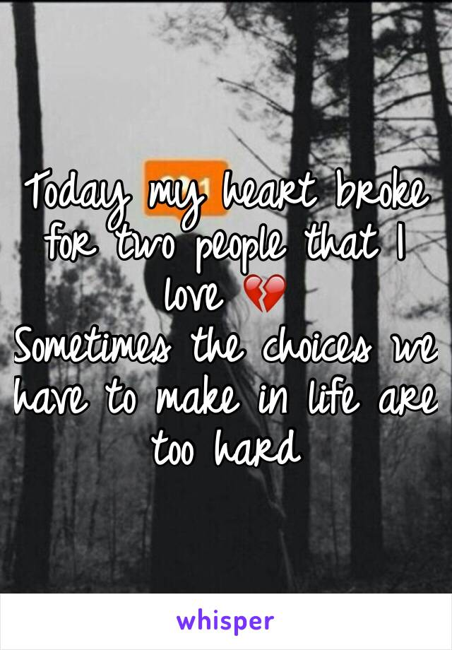 Today my heart broke for two people that I love 💔 Sometimes the choices we have to make in life are too hard