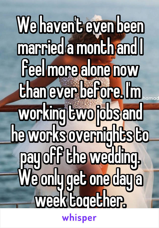 We haven't even been married a month and I feel more alone now than ever before. I'm working two jobs and he works overnights to pay off the wedding. We only get one day a week together.