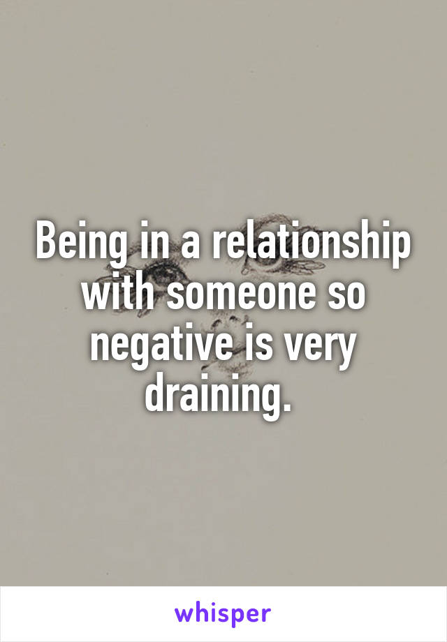 Being in a relationship with someone so negative is very draining.
