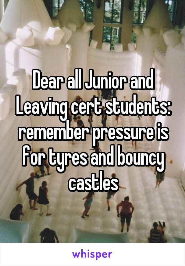 Dear all Junior and Leaving cert students: remember pressure is for tyres and bouncy castles