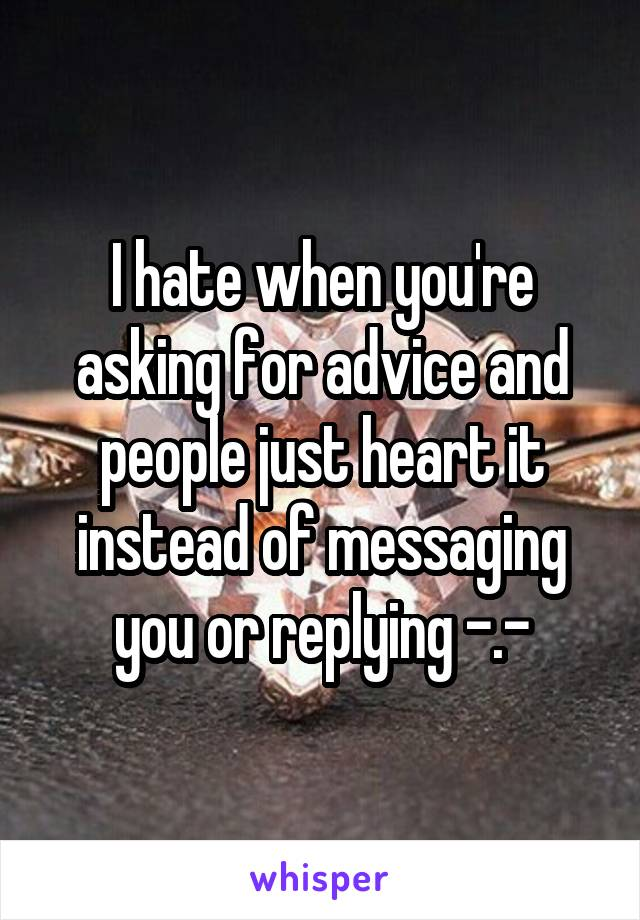 I hate when you're asking for advice and people just heart it instead of messaging you or replying -.-