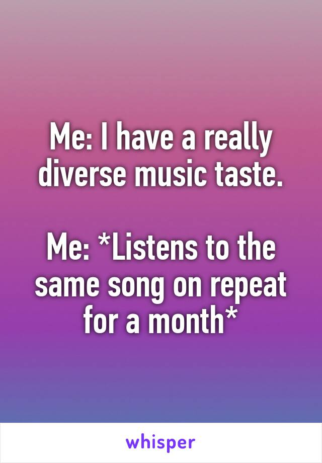 Me: I have a really diverse music taste.  Me: *Listens to the same song on repeat for a month*