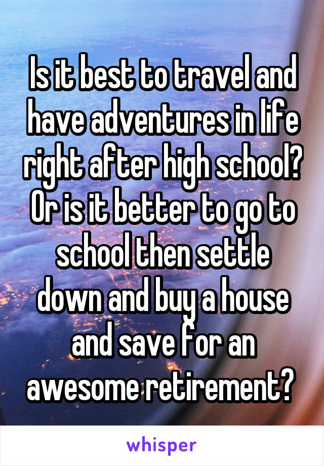 Is it best to travel and have adventures in life right after high school? Or is it better to go to school then settle down and buy a house and save for an awesome retirement?