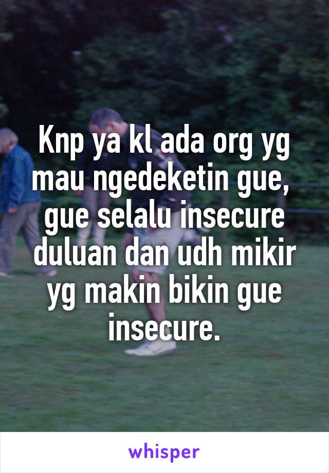 Knp ya kl ada org yg mau ngedeketin gue,  gue selalu insecure duluan dan udh mikir yg makin bikin gue insecure.