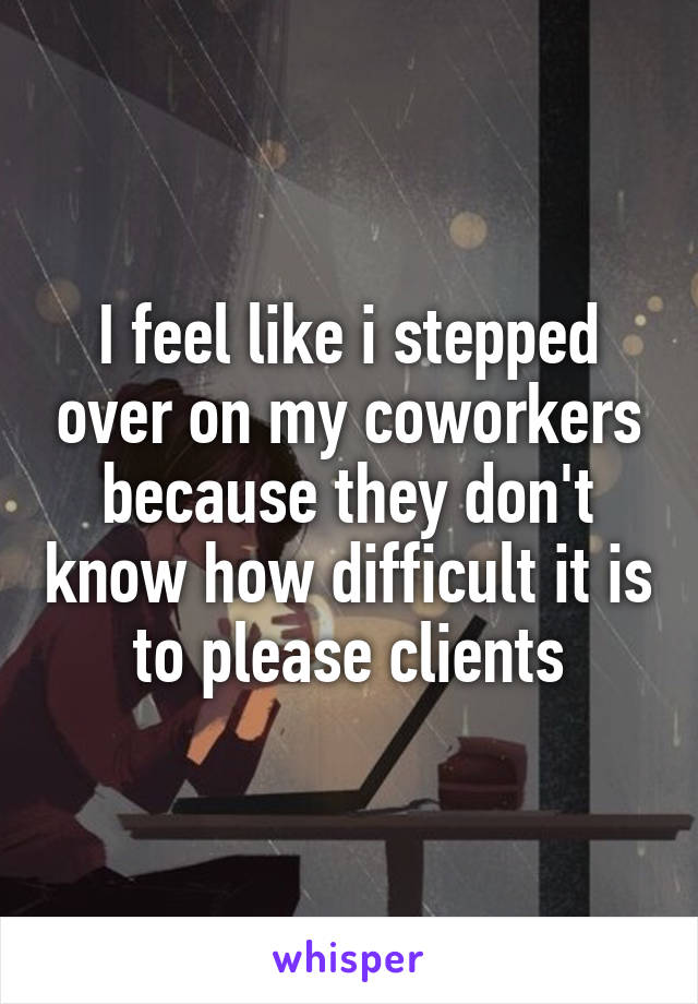 I feel like i stepped over on my coworkers because they don't know how difficult it is to please clients