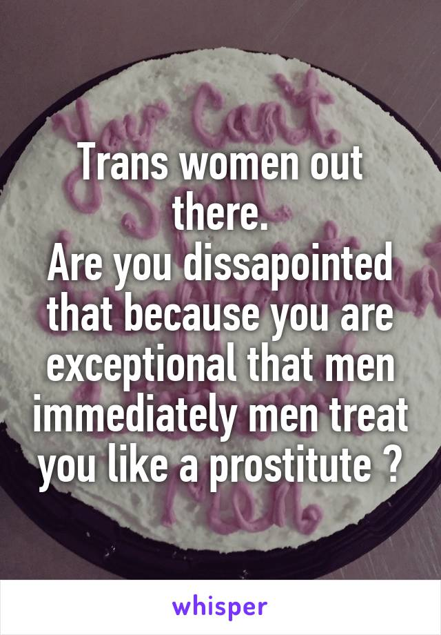 Trans women out there. Are you dissapointed that because you are exceptional that men immediately men treat you like a prostitute ?