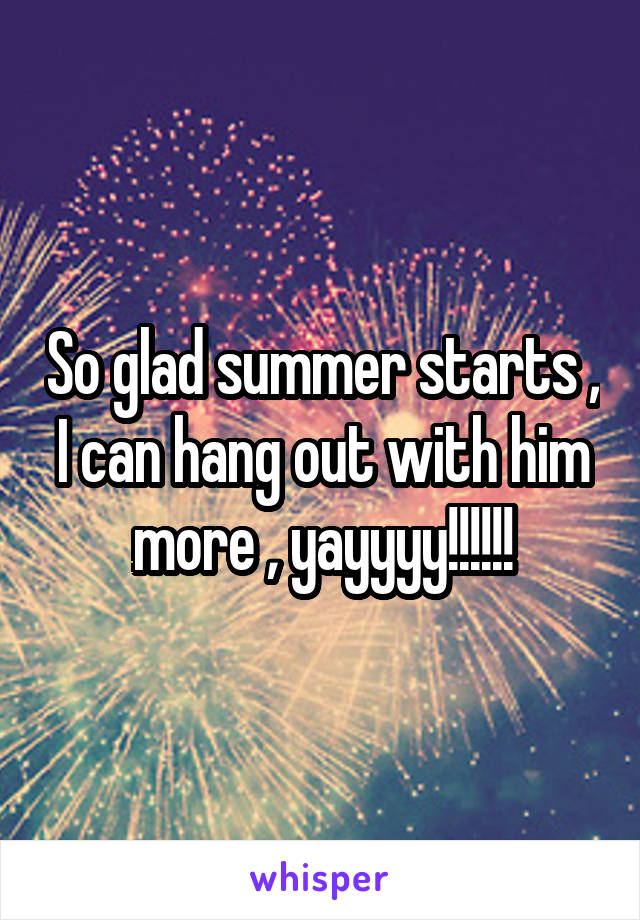 So glad summer starts , I can hang out with him more , yayyyy!!!!!!