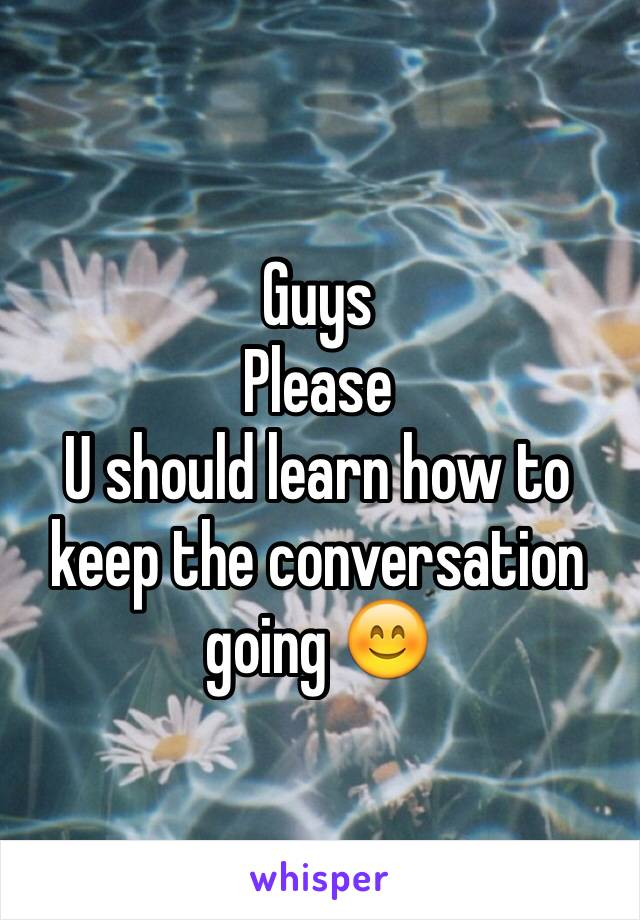 Guys  Please  U should learn how to keep the conversation going 😊