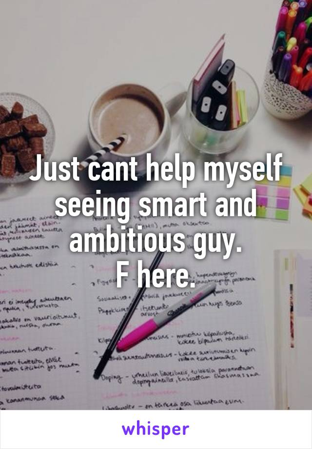 Just cant help myself seeing smart and ambitious guy. F here.
