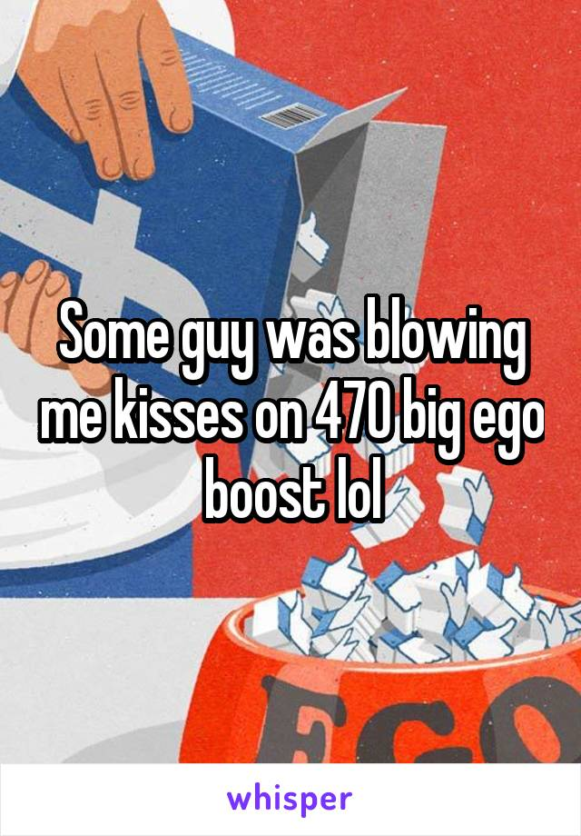 Some guy was blowing me kisses on 470 big ego boost lol