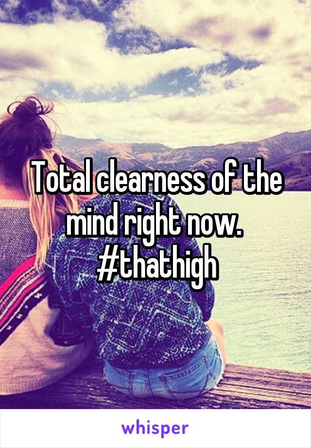 Total clearness of the mind right now.  #thathigh