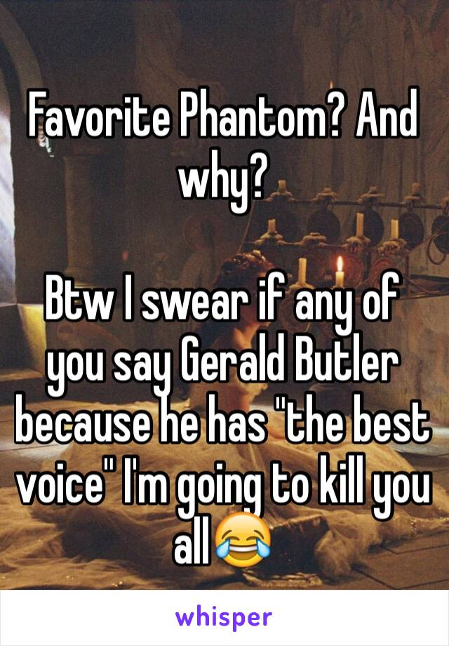 """Favorite Phantom? And why?   Btw I swear if any of you say Gerald Butler because he has """"the best voice"""" I'm going to kill you all😂"""