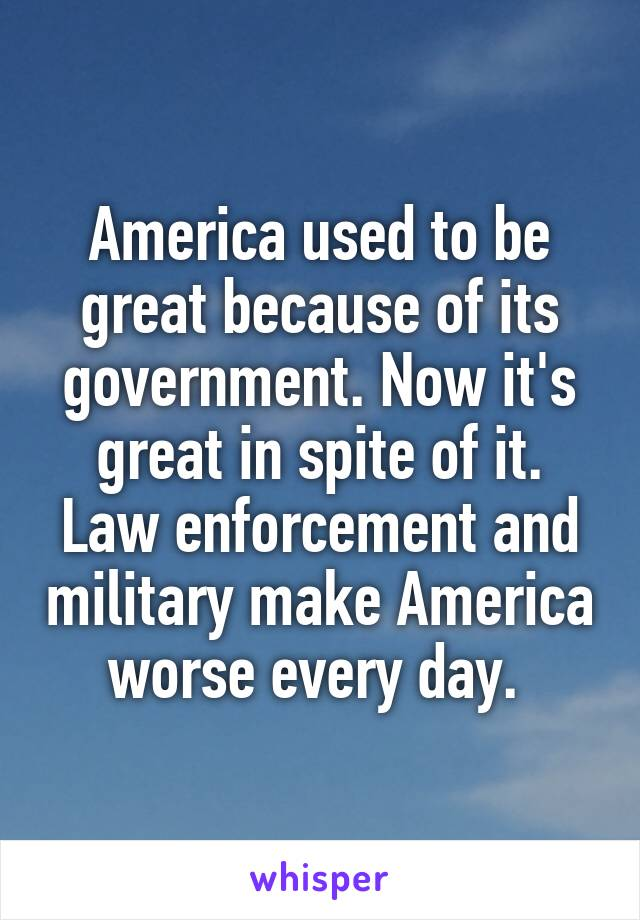 America used to be great because of its government. Now it's great in spite of it. Law enforcement and military make America worse every day.