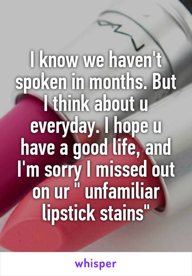"""I know we haven't spoken in months. But I think about u everyday. I hope u have a good life, and I'm sorry I missed out on ur """" unfamiliar lipstick stains"""""""