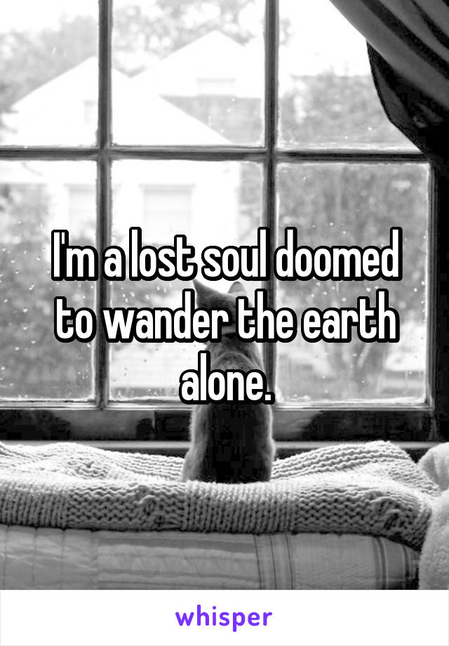 I'm a lost soul doomed to wander the earth alone.