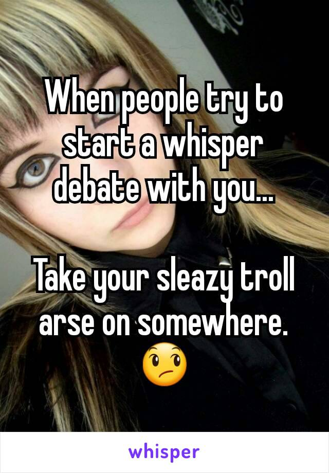 When people try to start a whisper debate with you...  Take your sleazy troll arse on somewhere. 😞