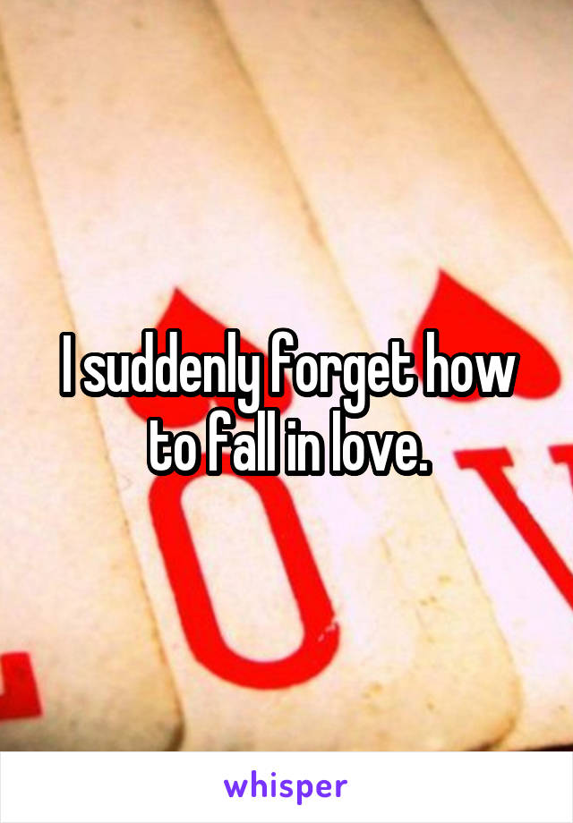 I suddenly forget how to fall in love.