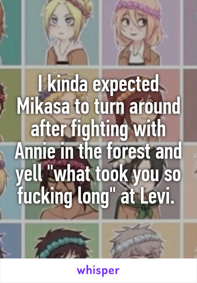"I kinda expected Mikasa to turn around after fighting with Annie in the forest and yell ""what took you so fucking long"" at Levi."