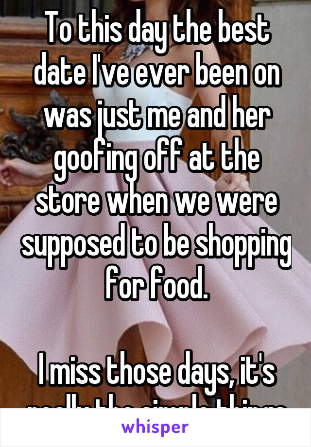 To this day the best date I've ever been on was just me and her goofing off at the store when we were supposed to be shopping for food.  I miss those days, it's really the simple things