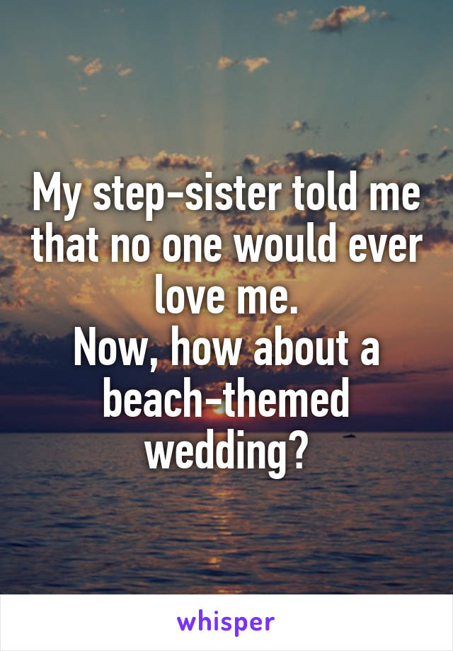 My step-sister told me that no one would ever love me. Now, how about a beach-themed wedding?